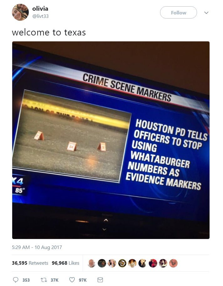 Text - Follow olivia @livt33 welcome to texas CRIME SCENE MARKERS A HOUSTON PD TELLS OFFICERS TO STOP USING WHATABURGER NUMBERS AS EVIDENCE MARKERS K4 85 5:29 AM 10 Aug 2017 36,595 Retweets 96,968 Likes 97K ti 37K 353 Σ