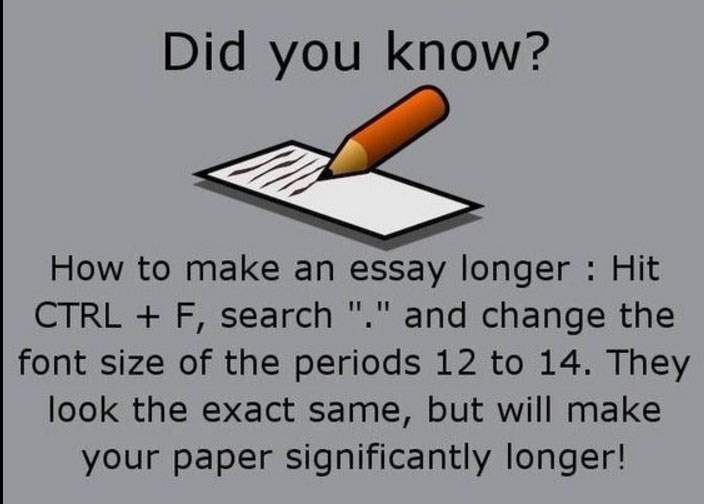 "Text - Did you know? How to make an essay longer Hit CTRL+ F, search ""."" and change the font size of the periods 12 to 14. They look the exact same, but will make your paper significantly longer!"