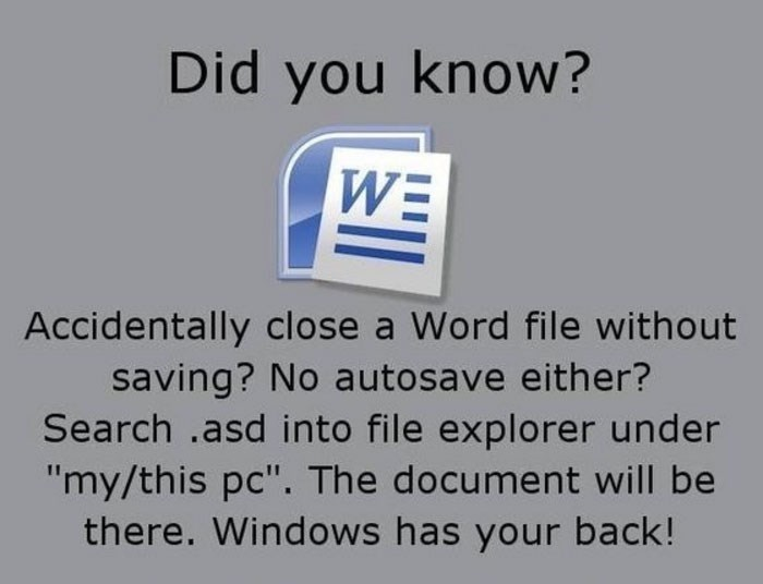 "Text - Did you know? WE Accidentally close a Word file without saving? No autosave either? Search .asd into file explorer under ""my/this pc"". The document will be there. Windows has your back!"