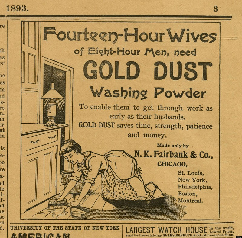 Vintage advertisement - 1893. re Fourteen-Hour Wives of Eight-Hour Men, need th as GOLD DUST be ss Washing Powder nd S- To enable them to get through work as early as their husbands. GOLD DUST saves time, strength, patience and money. re m. Бу at Made only by is N. K. Fairbank & Co., e- CHICAGO, re St. Louis, New York, Philadelphia, Boston, Montreal. a- MASMA d le l- f- d se en d. UNIVERSITY OF THE STATE OF NEW YORK|| ARGEST WATCH HOUSE AMBD AN in the world Lowest Prices. Send for free catalogue
