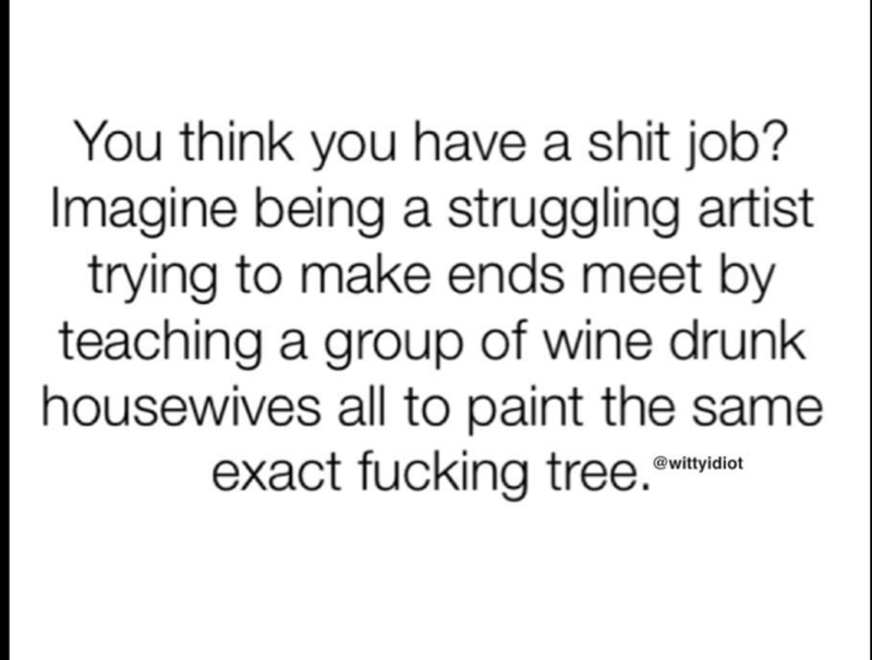Hilarous meme about being a struggling artist and having to teach a bunch of drunk housewives to draw a tree to make ends meet.