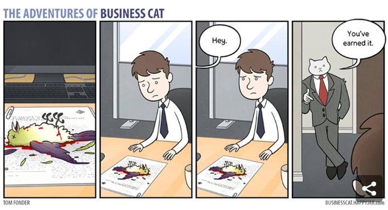 Cartoon - THE ADVENTURES OF BUSINESS CAT You've Неу. earned it BUSINESSCAT.HAPPYJAR.com TOM FONDER