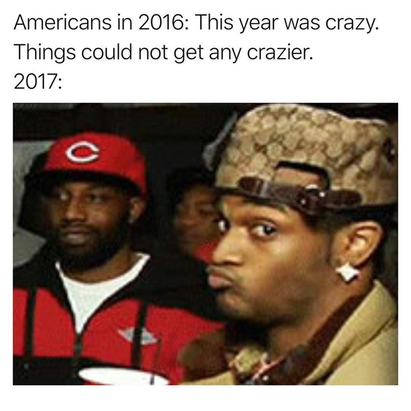 Funny meme about how crazy 2017 is in America.