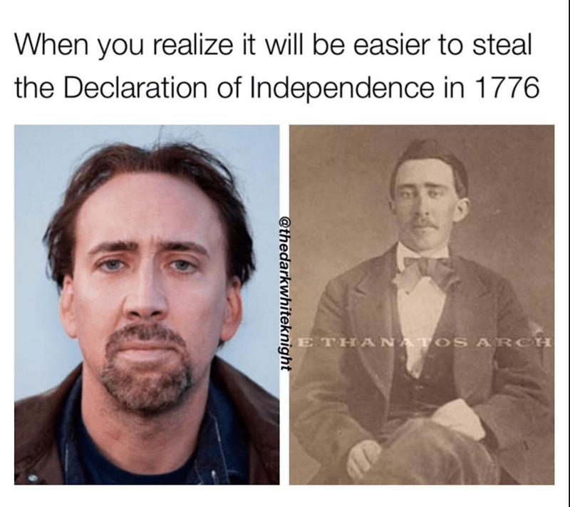 Face - When you realize it will be easier to steal the Declaration of Independence in 1776 ETHANATOSARC @thedarkwhiteknight