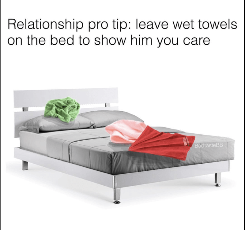 Furniture - Relationship pro tip: leave wet towels on the bed to show him you care BadtasteBB