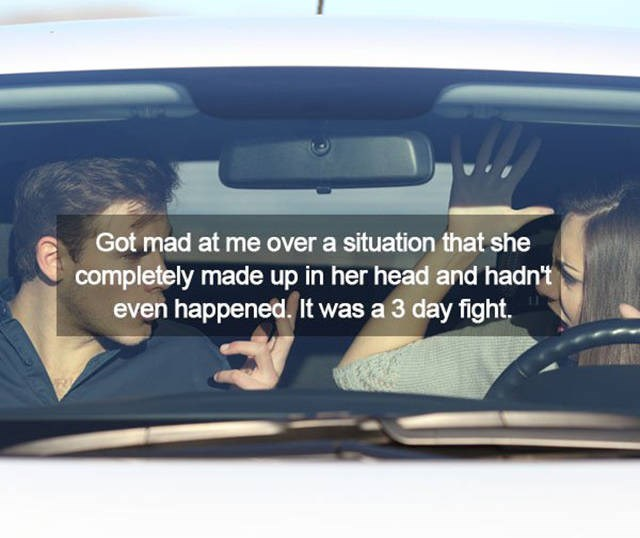 Motor vehicle - Got mad at me over a situation that she completely made up in her head and hadn't even happened. It was a 3 day fight.