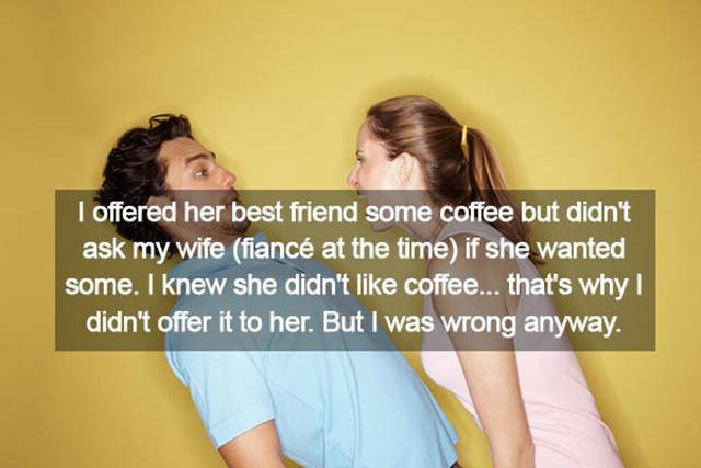 Friendship - I offered her best friend some coffee but didn't ask my wife (fiancé at the time) if she wanted some. I knew she didn't like coffee... that's why I didn't offer it to her. But I was wrong anyway.