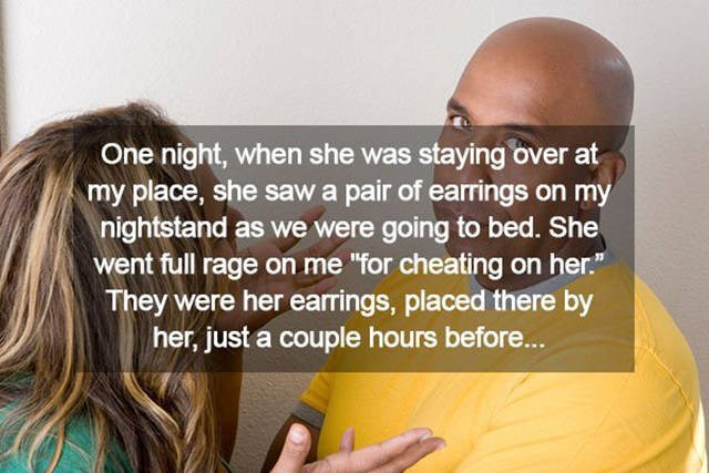 """Hair - One night, when she was staying over at my place, she sawa pair of earrings on my nightstand as we were going to bed. She went full rage on me """"for cheating on her."""" They were her earrings, placed there by her, just a couple hours before..."""