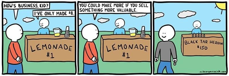dark comic - Cartoon - YOU COULD MAKE MORE IF YOU SELL SOMETHING MORE VALUABLE HOW'S BUSINESS, KID? 'VE ONLY MADE $8 88888 BLACK TAR HEROIN LEMONADE #1 LEMONADE #1 miksorganisciak.com (0