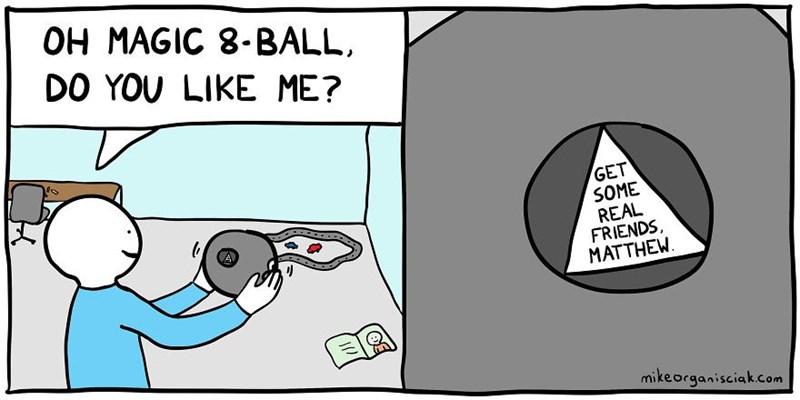 dark comic - Cartoon - OH MAGIC 8-BALL DO YOU LIKE ME? GET SOME REAL FRIENDS MATTHEW mikeorganisciak.com