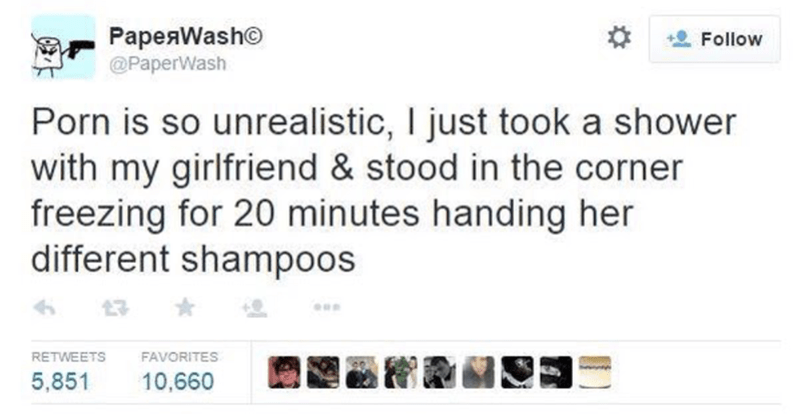 Text - PapeaWasho @PaperWash Follow Porn is so unrealistic, I just took a shower with my girlfriend & stood in the corner freezing for 20 minutes handing her different shampoos RETWEETS FAVORITES 10,660 5,851