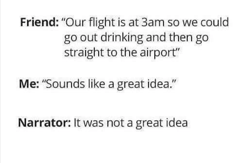"Text - Friend: ""Our flight is at 3am so we could go out drinking and then go straight to the airport"" Me: ""Sounds like a great idea."" Narrator: It was not a great idea"