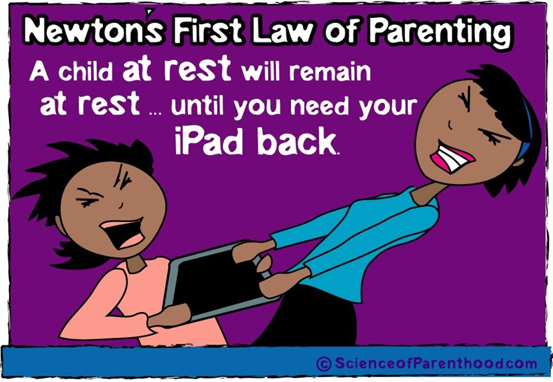 Cartoon - Newtons First Law of Parenting A child at rest will remain at rest ... until you need your iPad back ScienceofParenthood com