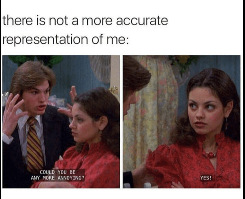 People - |there is not a more accurate representation of me: COULD YOU BE ANY MORE ANNOYING? YES!