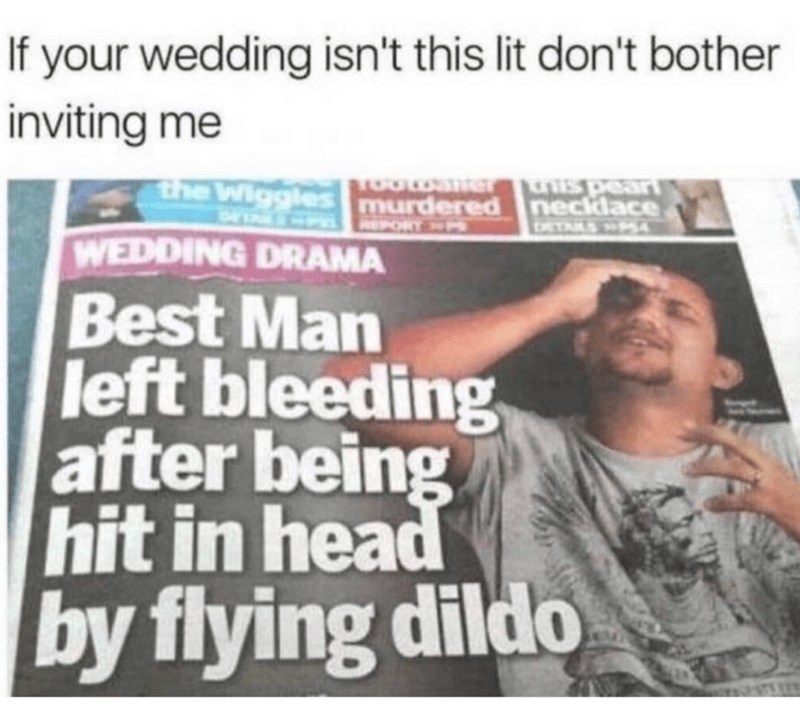 Text - If your wedding isn't this lit don't bother inviting me WOWSHT the Wiggles murdered neckdace EPORT DRTALS 54 WEDDING DRAMA Best Man left bleeding after being hit in head by flying dildo
