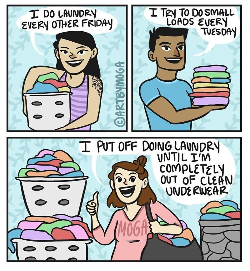 Cartoon - I TRy TO DOSMALL LOADS EVERY TUESDAY I DO LAUNDRY EVERY OTHER FRIDAY I PUT OFF DOING LAUNDRY VNTIL IM COMPLETELY OUT OF CLEAN UNDERWEAR ARTBYMOGA
