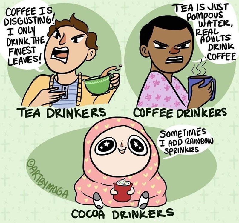 Cartoon - COFFEE IS DISGUSTING! I ONLY DKINK THE FINEST LEAVES! TEA IS JUST Pompous WATER, REAL ADULTS DKINK COFFEE TEA DRINKERS COFFEE DRINKERS SOMETIMES I ADD RAINBOW SPRINKIES ARTEN MOGA COCOA DRINKERS