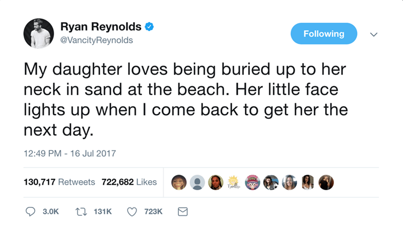 Text - Ryan Reynolds Following @VancityReynolds My daughter loves being buried up to her neck in sand at the beach. Her little face lights up when I come back to get her the next day. 12:49 PM 16 Jul 2017 130,717 Retweets 722,682 Likes Tpelly L131K 3.0K 723K