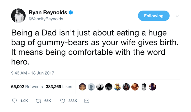 Text - Ryan Reynolds Following @VancityReynolds Being a Dad isn't just about eating a huge bag of gummy-bears as your wife gives birth It means being comfortable with the word hero. 9:43 AM 18 Jun 2017 65,002 Retweets 383,269 Likes ti65K 383K 1.0K