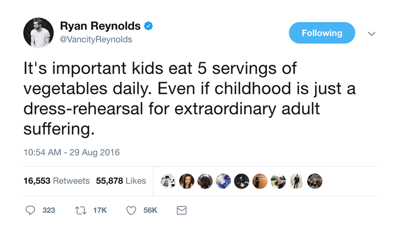 Text - Ryan Reynolds Following @VancityReynolds It's important kids eat 5 servings of vegetables daily. Even if childhood is just a dress-rehearsal for extraordinary adult suffering. 10:54 AM 29 Aug 2016 16,553 Retweets 55,878 Likes 117K 323 56K