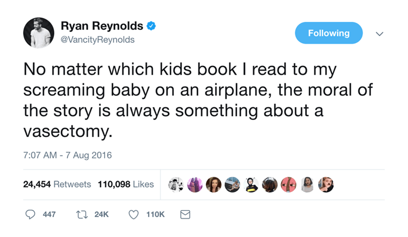 Text - Ryan Reynolds Following @VancityReynolds No matter which kids book I read to my screaming baby on an airplane, the moral of the story is always something about a vasectomy 7:07 AM 7 Aug 2016 24,454 Retweets 110,098 Likes ti 24K 447 110K