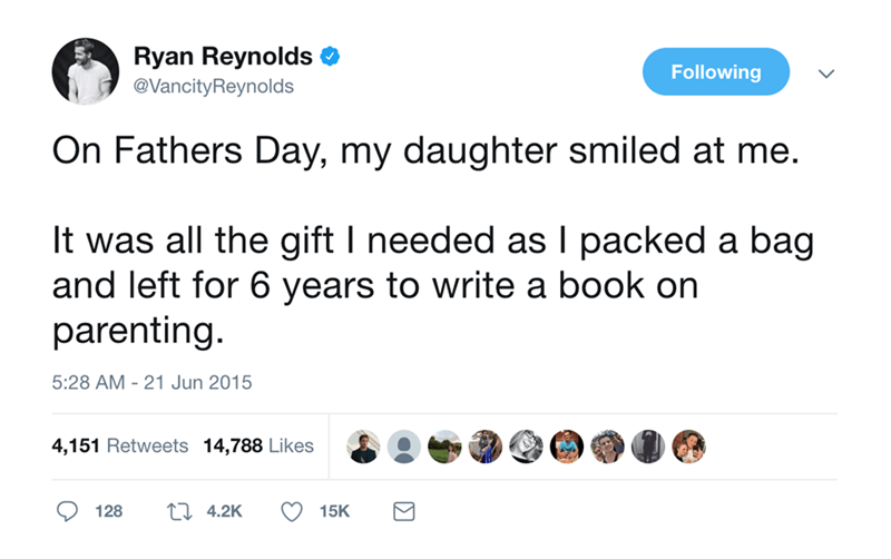 Text - Ryan Reynolds Following @VancityReynolds On Fathers Day, my daughter smiled at me. It was all the gift I needed as I packed a bag and left for 6 years to write a book on parenting 5:28 AM 21 Jun 2015 4,151 Retweets 14,788 Likes L 4.2K 128 15K