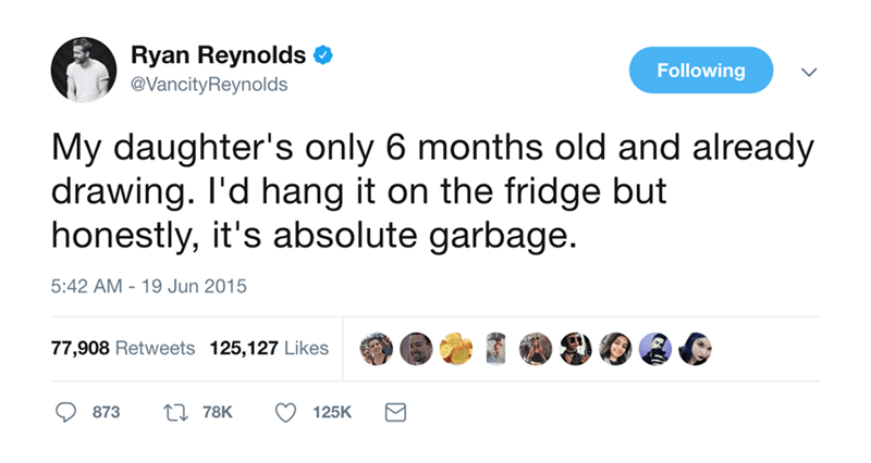 Text - Ryan Reynolds @VancityReynolds Following My daughter's only 6 months old and already drawing. I'd hang it on the fridge but honestly, it's absolute garbage 5:42 AM 19 Jun 2015 77,908 Retweets 125,127 Likes ti 78K 873 125K