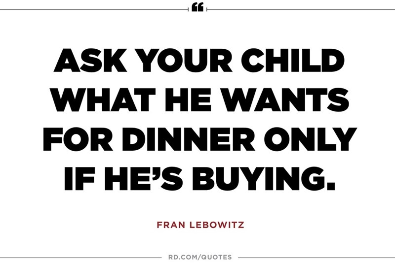 Text - ASK YOUR CHILD WHAT HE WANTS FOR DINNER ONLY IF HE'S BUYING. FRAN LEBOWITZ RD.COM/QUOTES