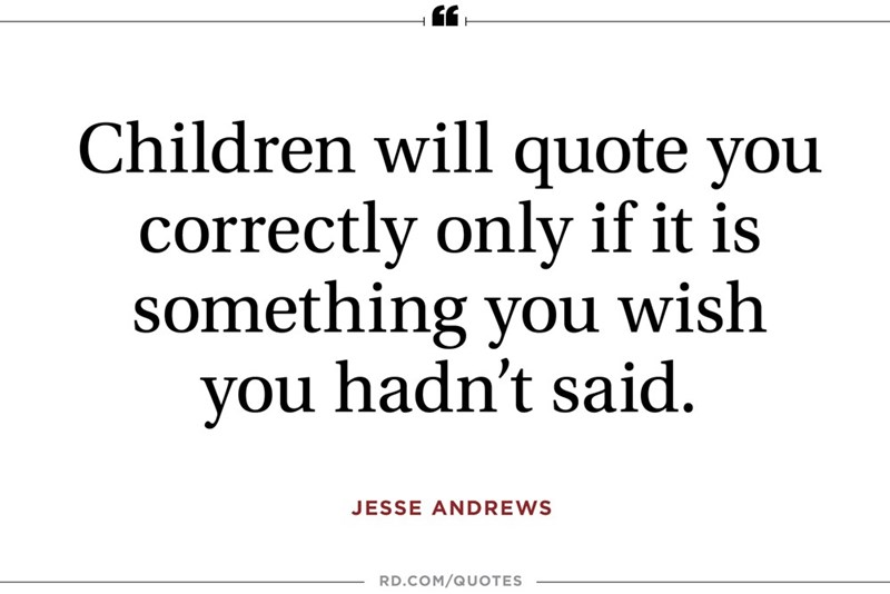 Text - Children will quote you correctly only if it is something you wish you hadn't said. JESSE ANDREWS RD.COM/QUOTES