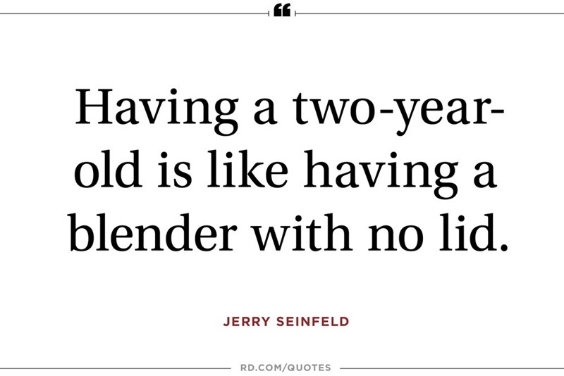 Text - Having a two-year- old is like having a blender with no lid. JERRY SEINFELD RD.COM/QUOTES