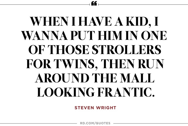 Text - WHEN I HAVE A KID, I WANNA PUT HIM IN ONE OF THOSE STROLLERS FOR TWINS, THEN RUN AROUND THE MALL LOOKING FRANTIC STEVEN WRIGHT RD.COM/QUOTES