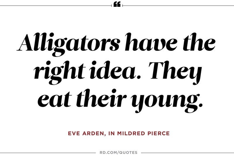 Text - Alligators have the right idea. They eat their young. EVE ARDEN, IN MILDRED PIERCE RD.COM/QUOTES