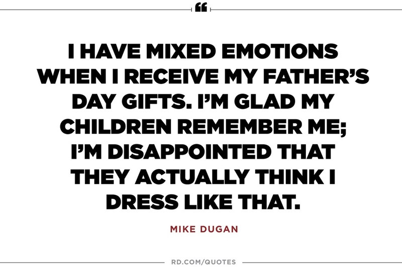 Text - THAVE MIXED EMOTIONS WHEN I RECEIVE MY FATHER'S DAY GIFTS. PM GLAD MY CHILDREN REMEMBER ME; PM DISAPPOINTED THAT THEY ACTUALLY THINKI DRESS LIKE THAT. MIKE DUGAN RD.COM/QUOTES