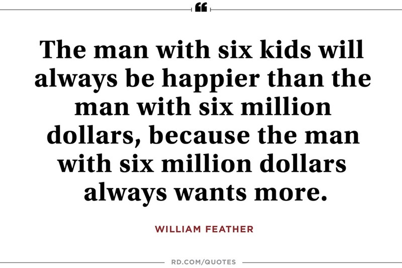 Text - The man with six kids will always be happier than the man with six million dollars, because the man with six million dollars always wants more. WILLIAM FEATHER RD.COM/QUOTES