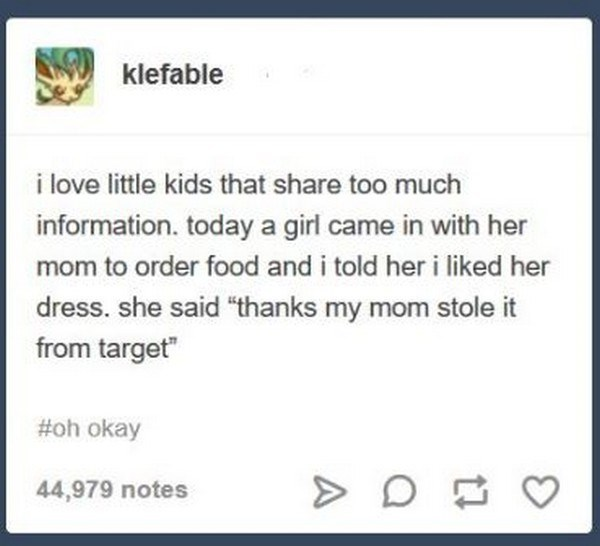 "Text - klefable i love little kids that share too much information. today a girl came in with her mom to order food and i told her i liked her dress. she said ""thanks my mom stole it from target"" #oh okay 44,979 notes"