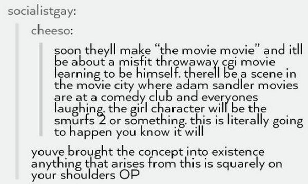 "Text - socialistgay: cheeso: soon theyll make ""the movie movie"" and itl be about a misfit throwaway, cgi movie learning to be himself. therell be a scene in the movie city where adam sandler movies are at a comedy club and everyones laughing, the girl character will be the smurfs 2 or something. this is literally going to happen you know it will youve broyght the concept into existençe anything that arises from this is squarely on your shoulders OP"