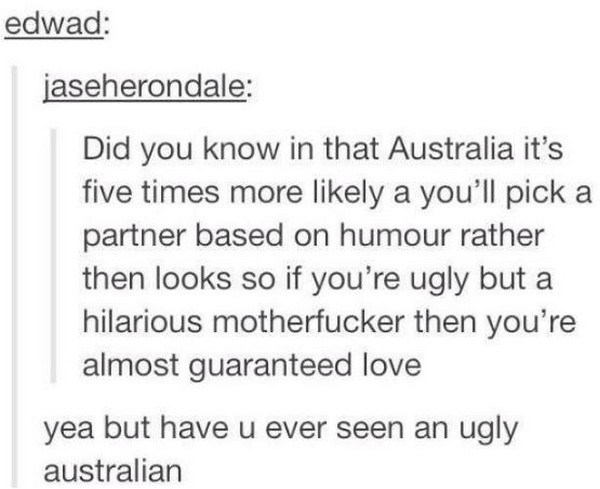 Text - edwad: jaseherondale: Did you know in that Australia it's five times more likely a you'll pick partner based on humour rather then looks so if you're ugly but a hilarious motherfucker then you're almost guaranteed love yea but have u ever seen an ugly australian