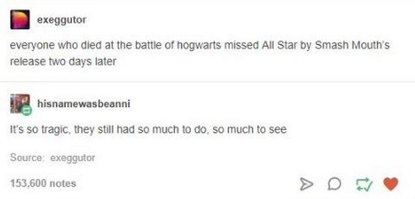 Text - exeggutor everyone who died at the battle of hogwarts missed All Star by Smash Mouth's release two days later hisnamewasbeanni t's so tragic, they still had so much to do, so much to see Source: exeggutor 153,600 notes