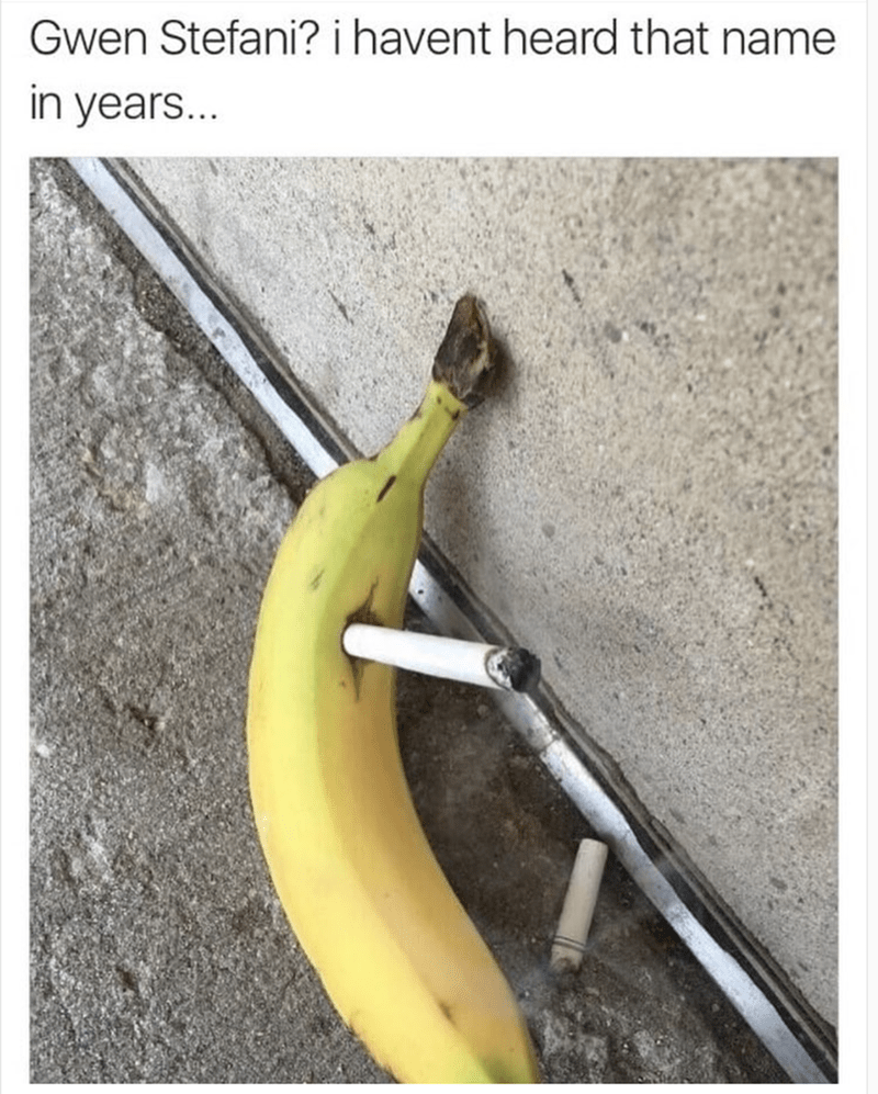 funny meme of a banana dragging on a second cigarette and saying hasn't heard the name Gwen Stefani in years.