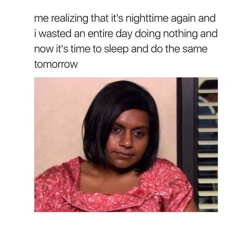 funny meme of Mindy Kaling as Kelly Kapoor in The Office as how it feels when I have done nothing and realize it is already night time and day is over.