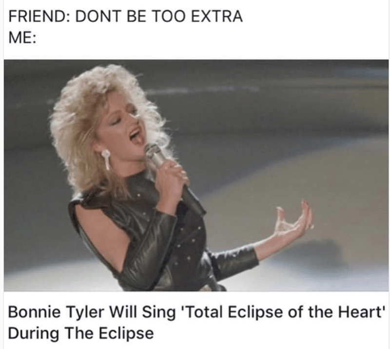 Meme about being not too extra but also singing Total Eclipse of the Heart during the eclipse by Bonnie Tyler
