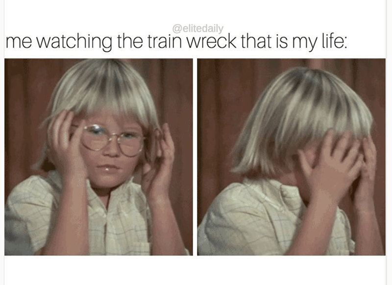 Cringe at trying to watch the train wreck that is your life.