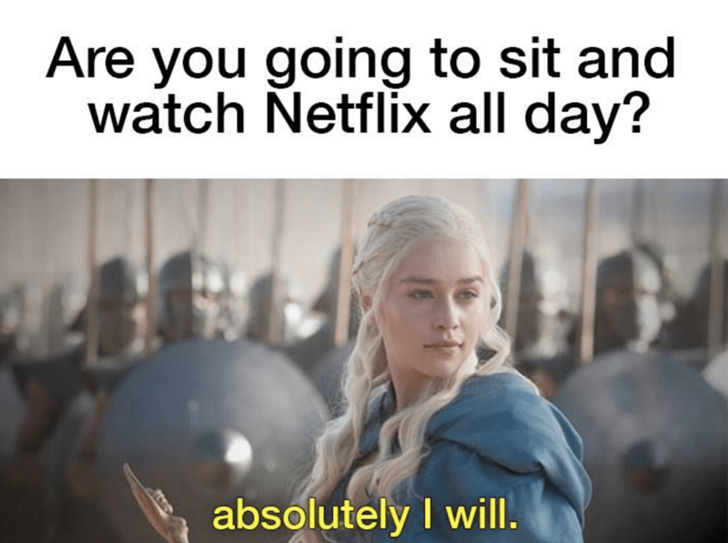 Game of Thrones meme about just sitting and watching netflix all day by Daenerys with her unsullied army.