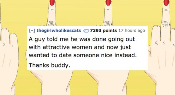 Text - [-] thegirlwholikescats 7393 points 17 hours ago A guy told me he was done going out with attractive women and now just wanted to date someone nice instead. Thanks buddy.