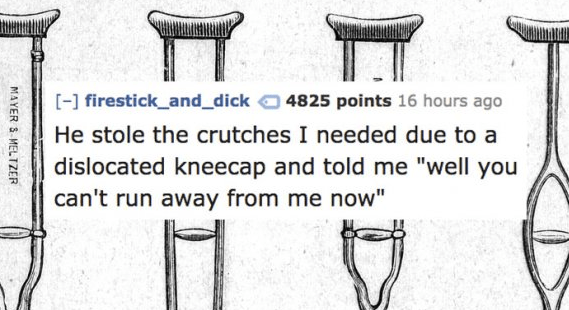 """Text - [-] firestick_and_dick 4825 points 16 hours ago He stole the crutches I needed due to a dislocated kneecap and told me """"well you can't run away from me now"""" MAYER S MELTZER"""