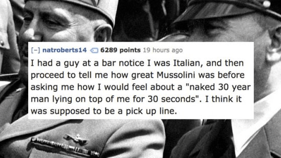 """Text - [-] natroberts14 6289 points 19 hours ago I had a guy at a bar notice I was Italian, and then proceed to tell me how great Mussolini was before asking me how I would feel about a """"naked 30 year man lying on top of me for 30 seconds"""". I think it was supposed to be a pick up line."""
