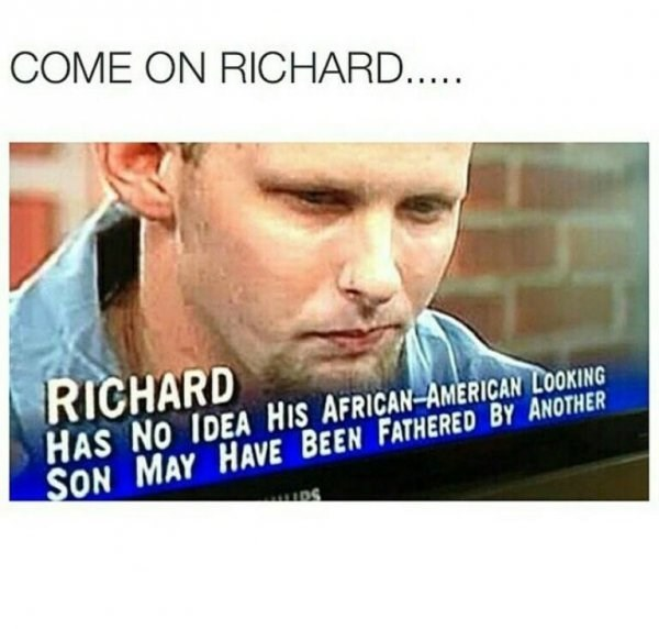 Text - COME ON RICHARD... RICHARD HAS NO IDEA HIS AFRICAN AMERICAN LOOKING SON MAY HAVE BEEN FATHERED BY ANOTHER