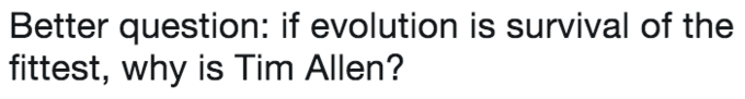 Text - Better question: if evolution is survival of the fittest, why is Tim Allen?