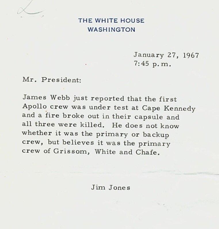 Text - THE WHITE HOUSE WASHINGTON January 27, 1967 7:45 p.m Mr. President: James Webb just reported that the first Apollo crew was under test at Cape Kennedy and a fire br oke out in their capsule and all three were killed. He does not know whether it was the primary or backup crew, but believes it was the primary crew of Grissom, White and Chafe Jim Jones