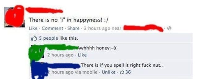 Girl who says there is no i in happyness without realizing she made a spelling error.